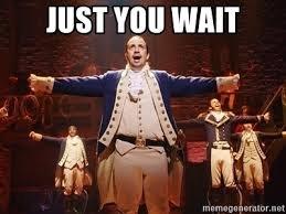 JUST YOU WAIT - Lin Manuel Miranda as Alexander Hamilton | Meme Generator