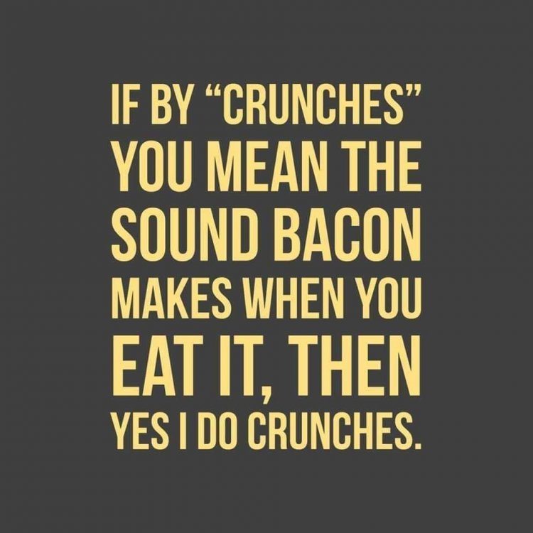 """Image may contain: text that says 'IF BY """"CRUNCHES"""" YOU MEAN THE SOUND BACON MAKES WHEN YOU EAT IT, THEN YES I DO CRUNCHES.'"""